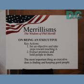 Merrillisms - The Wisdom of Phil Merrill  1. Set and objective and take steps toward reaching it.  2. Extract promises and hold people to them.  The most important thing an executive does is finding and keeping good people.